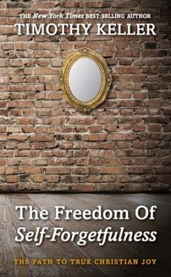 """The Freedom of Self Forgetfulness: the Path to True Christian Joy"" by Timothy Keller"